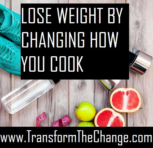 LOSE WEIGHT BY CHANGING HOW YOU COOK